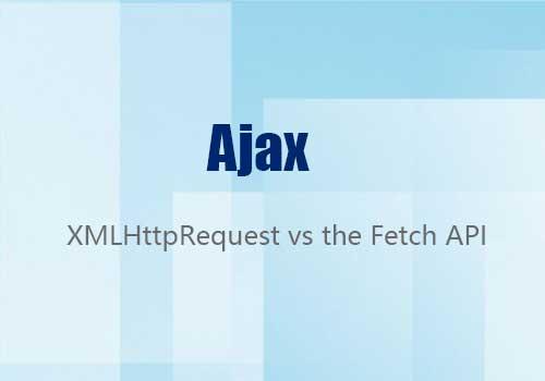XMLHttpRequest和Fetch API,您认为哪种最适合Ajax?